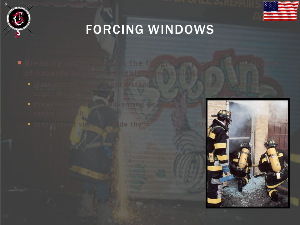 FORCING WINDOWS Breaking widow glass on the fireground presents a multitude of hazards to both firefighters and civilians.