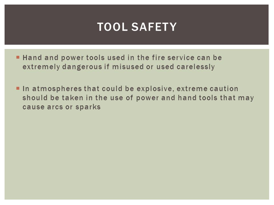 TOOL SAFETY Hand and power tools used in the fire service can be extremely dangerous if misused or used carelessly.