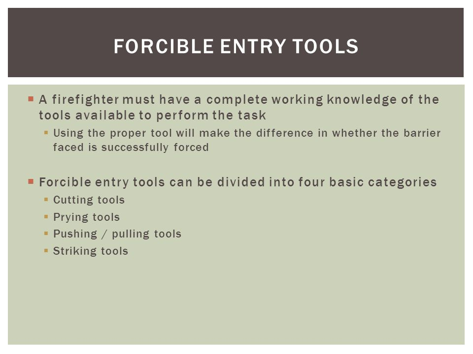 FORCIBLE ENTRY TOOLS A firefighter must have a complete working knowledge of the tools available to perform the task.