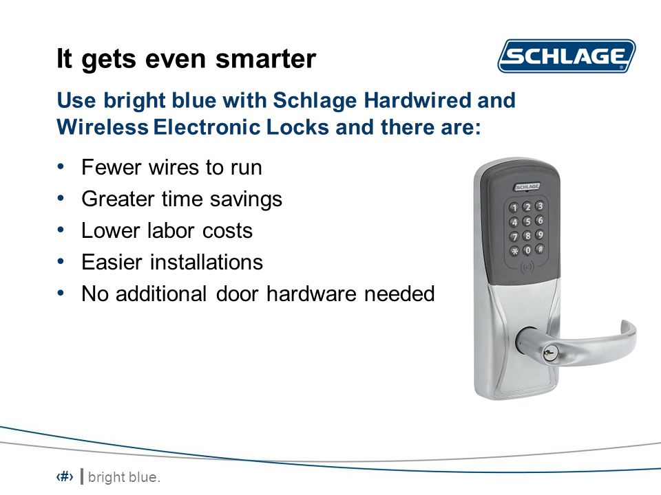 It gets even smarter Use bright blue with Schlage Hardwired and Wireless Electronic Locks and there are: