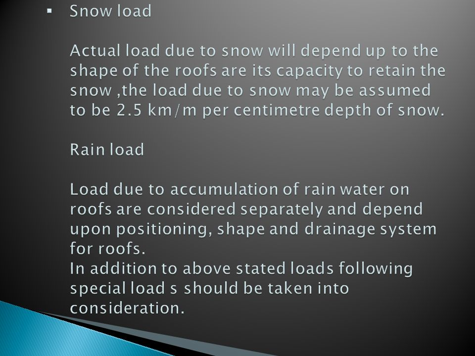 Snow load Actual load due to snow will depend up to the shape of the roofs are its capacity to retain the snow ,the load due to snow may be assumed to be 2.5 km/m per centimetre depth of snow.
