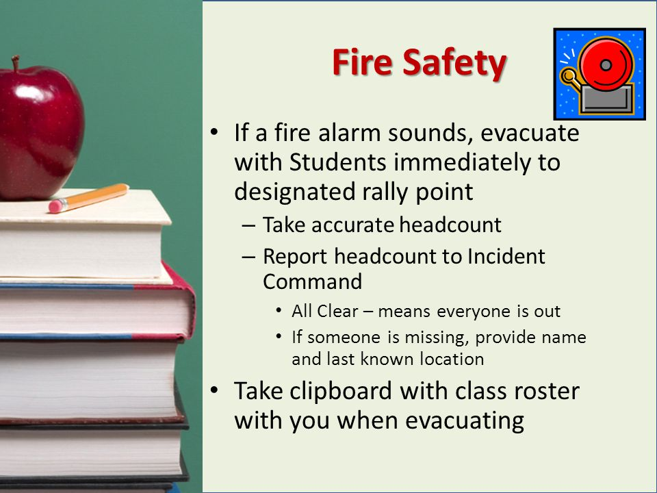 Fire Safety If a fire alarm sounds, evacuate with Students immediately to designated rally point. Take accurate headcount.