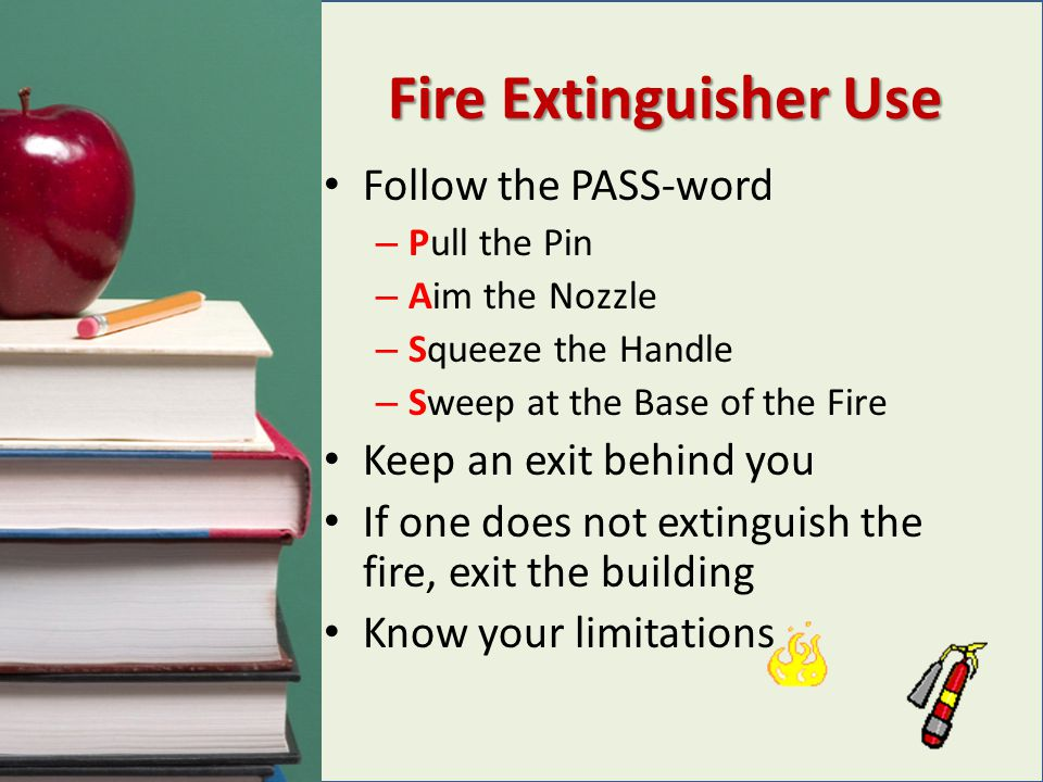 Fire Extinguisher Use Follow the PASS-word Keep an exit behind you