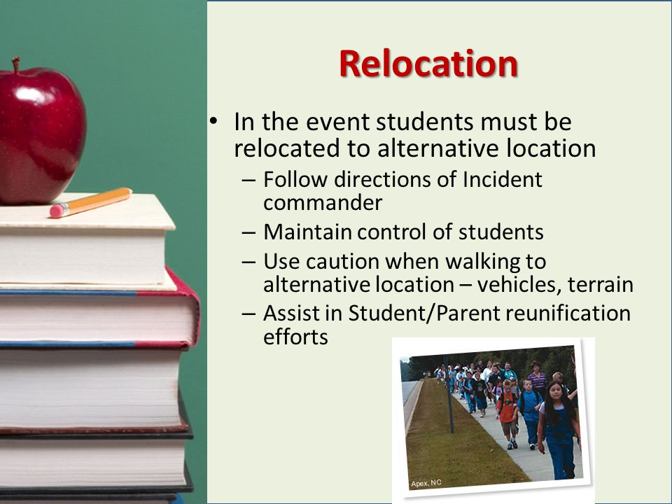 Relocation In the event students must be relocated to alternative location. Follow directions of Incident commander.