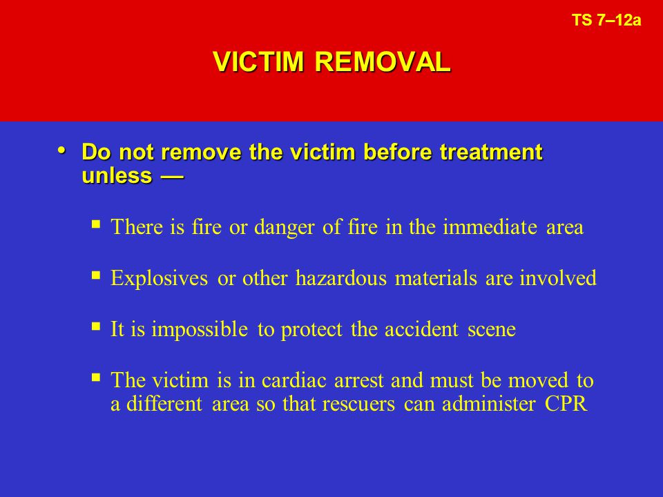 VICTIM REMOVAL Do not remove the victim before treatment unless —