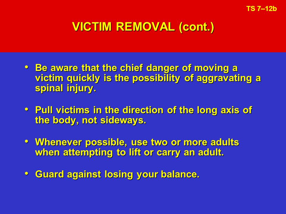 VICTIM REMOVAL (cont.) TS 7–12b. Be aware that the chief danger of moving a victim quickly is the possibility of aggravating a spinal injury.