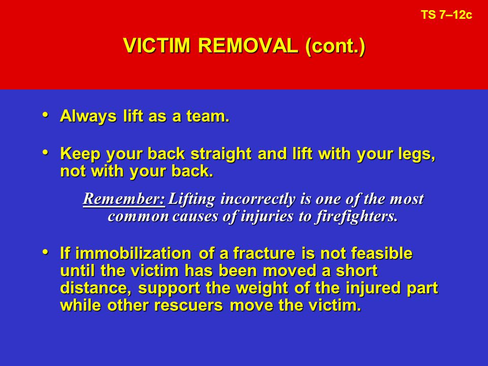 VICTIM REMOVAL (cont.) Always lift as a team.
