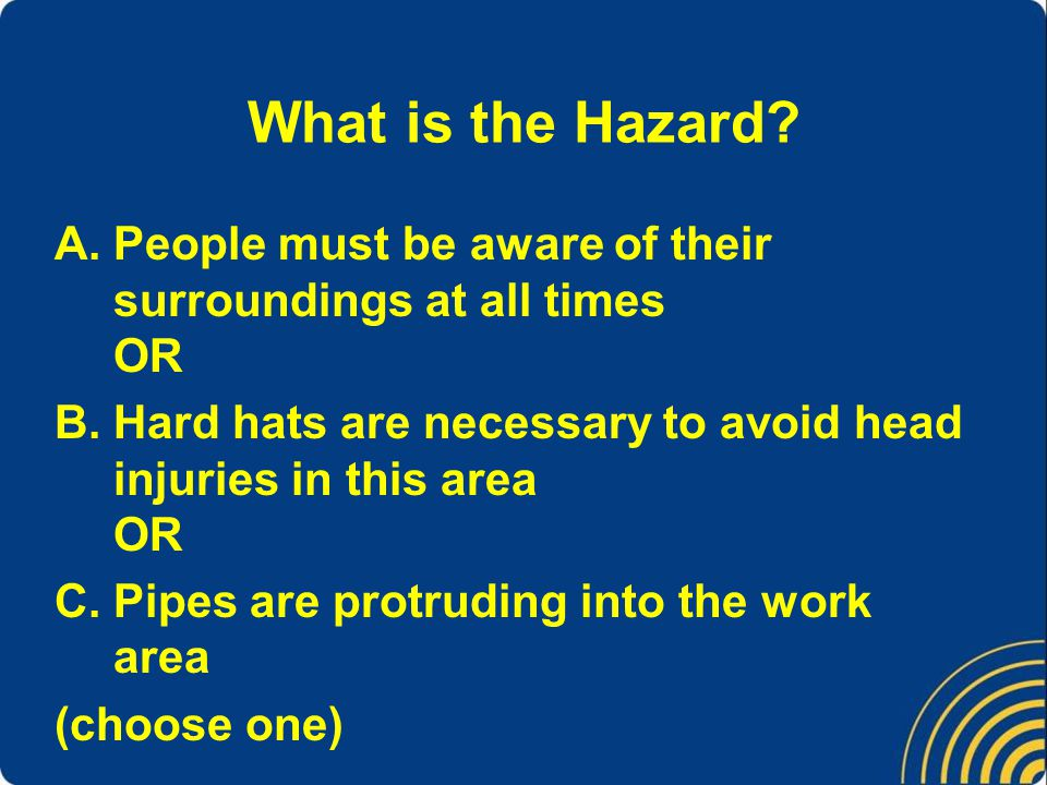 What is the Hazard People must be aware of their surroundings at all times OR. Hard hats are necessary to avoid head injuries in this area OR.
