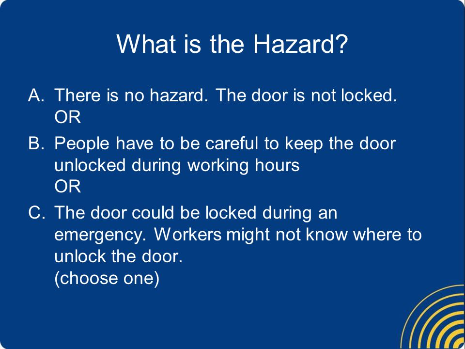 What is the Hazard There is no hazard. The door is not locked. OR