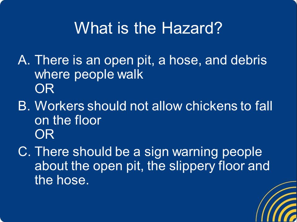 What is the Hazard There is an open pit, a hose, and debris where people walk OR. Workers should not allow chickens to fall on the floor OR.