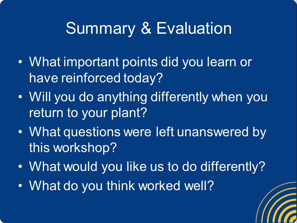 Summary & Evaluation What important points did you learn or have reinforced today Will you do anything differently when you return to your plant