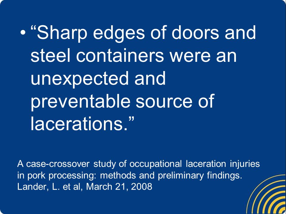 Sharp edges of doors and steel containers were an unexpected and preventable source of lacerations.