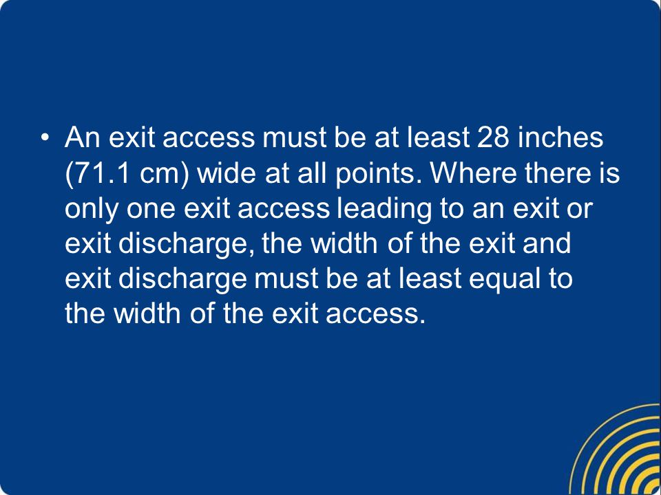 An exit access must be at least 28 inches (71.1 cm) wide at all points.