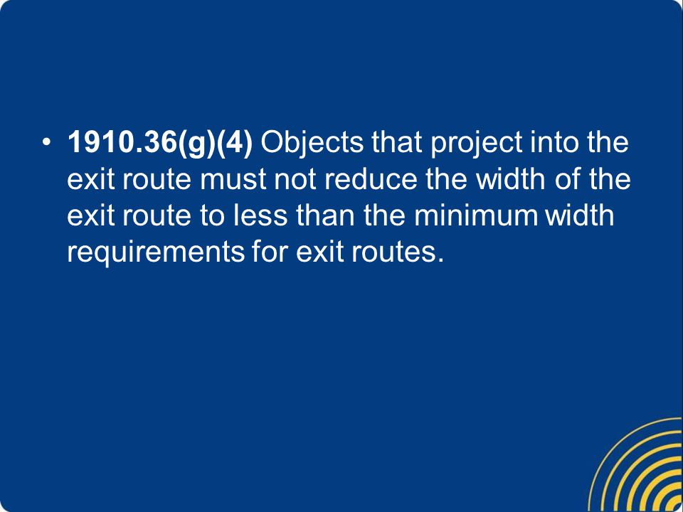 1910.36(g)(4) Objects that project into the exit route must not reduce the width of the exit route to less than the minimum width requirements for exit routes.