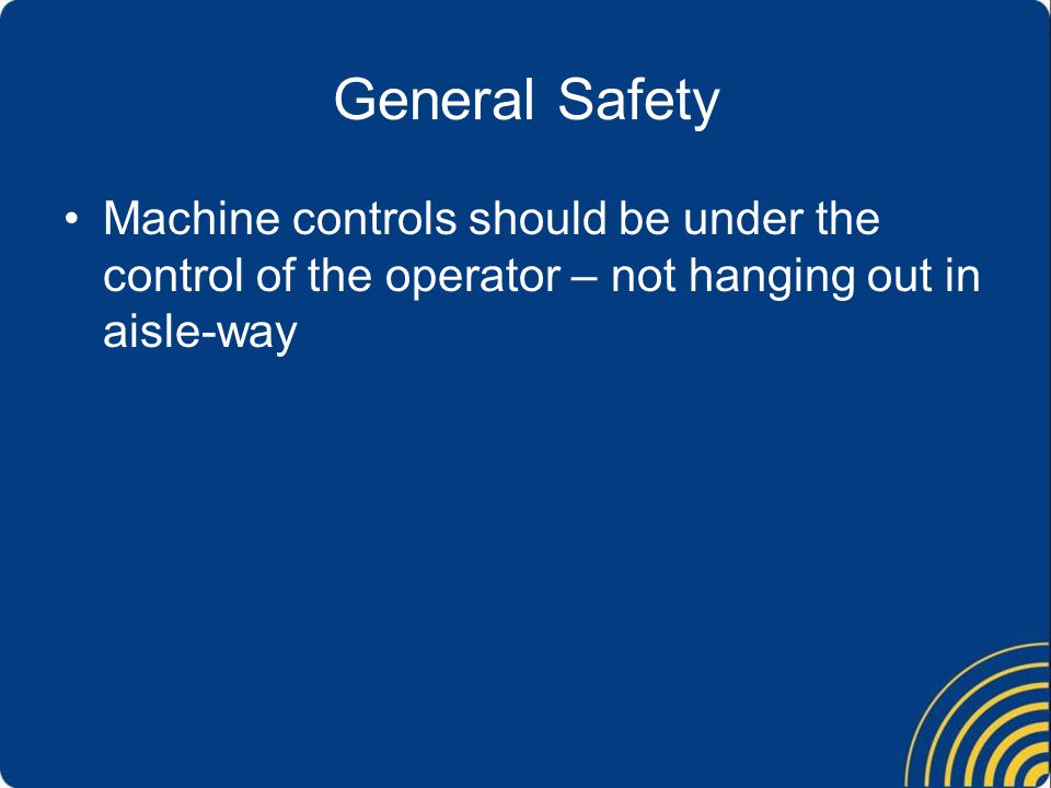 General Safety Machine controls should be under the control of the operator – not hanging out in aisle-way.