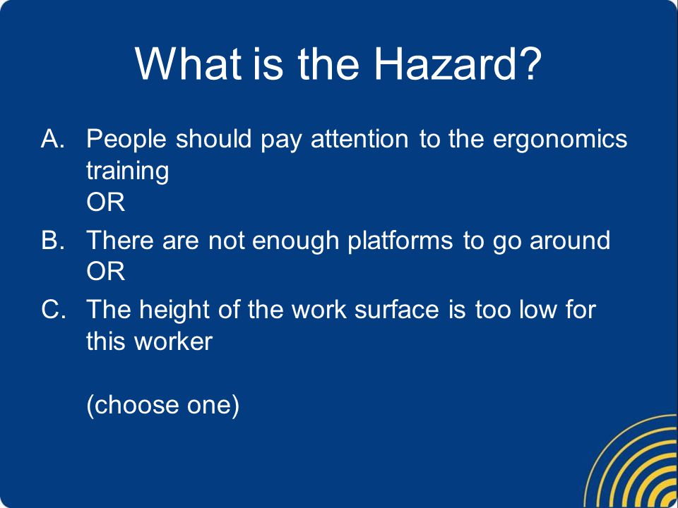 What is the Hazard People should pay attention to the ergonomics training OR. There are not enough platforms to go around OR.