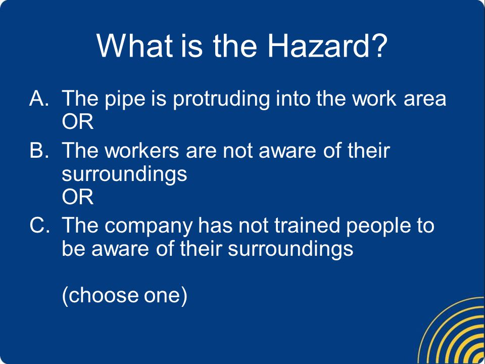What is the Hazard The pipe is protruding into the work area OR