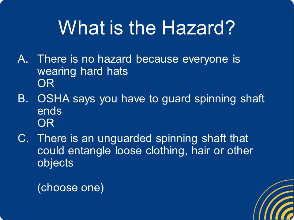 What is the Hazard There is no hazard because everyone is wearing hard hats OR. OSHA says you have to guard spinning shaft ends OR.