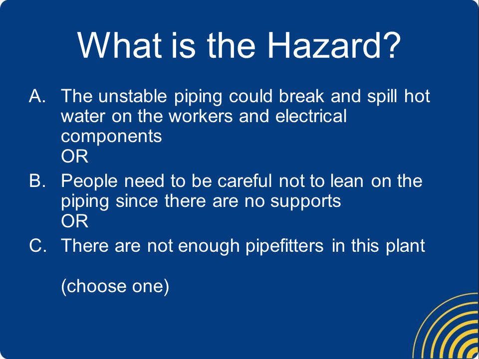 What is the Hazard The unstable piping could break and spill hot water on the workers and electrical components OR.