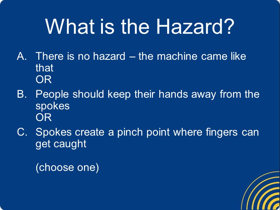 What is the Hazard There is no hazard – the machine came like that OR
