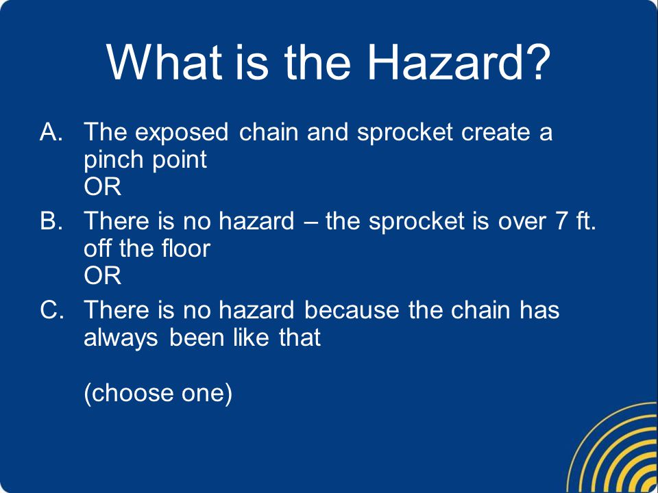What is the Hazard The exposed chain and sprocket create a pinch point OR. There is no hazard – the sprocket is over 7 ft. off the floor OR.