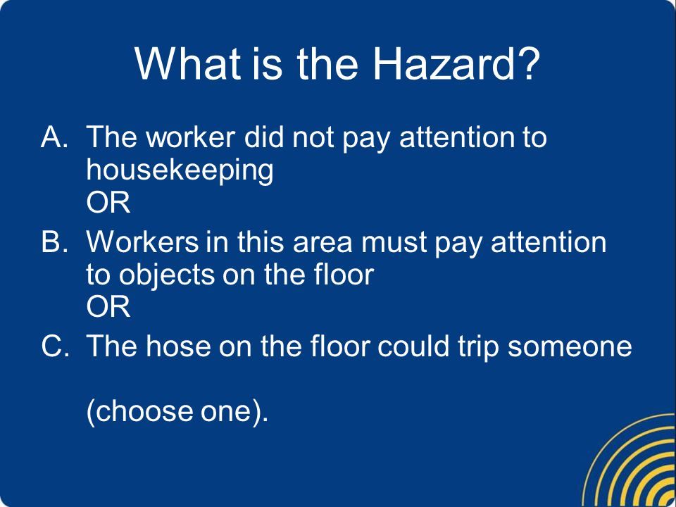 What is the Hazard The worker did not pay attention to housekeeping OR. Workers in this area must pay attention to objects on the floor OR.
