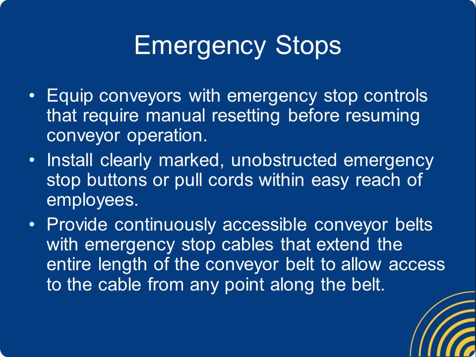 Emergency Stops Equip conveyors with emergency stop controls that require manual resetting before resuming conveyor operation.