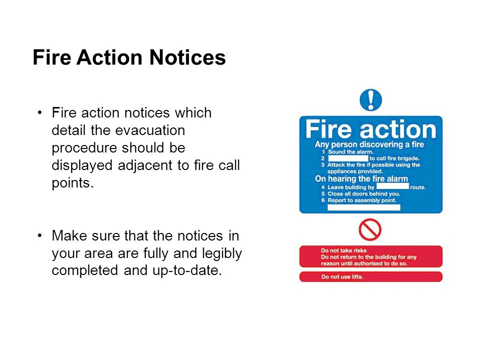 Fire Action Notices Fire action notices which detail the evacuation procedure should be displayed adjacent to fire call points.