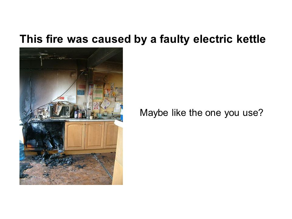 This fire was caused by a faulty electric kettle