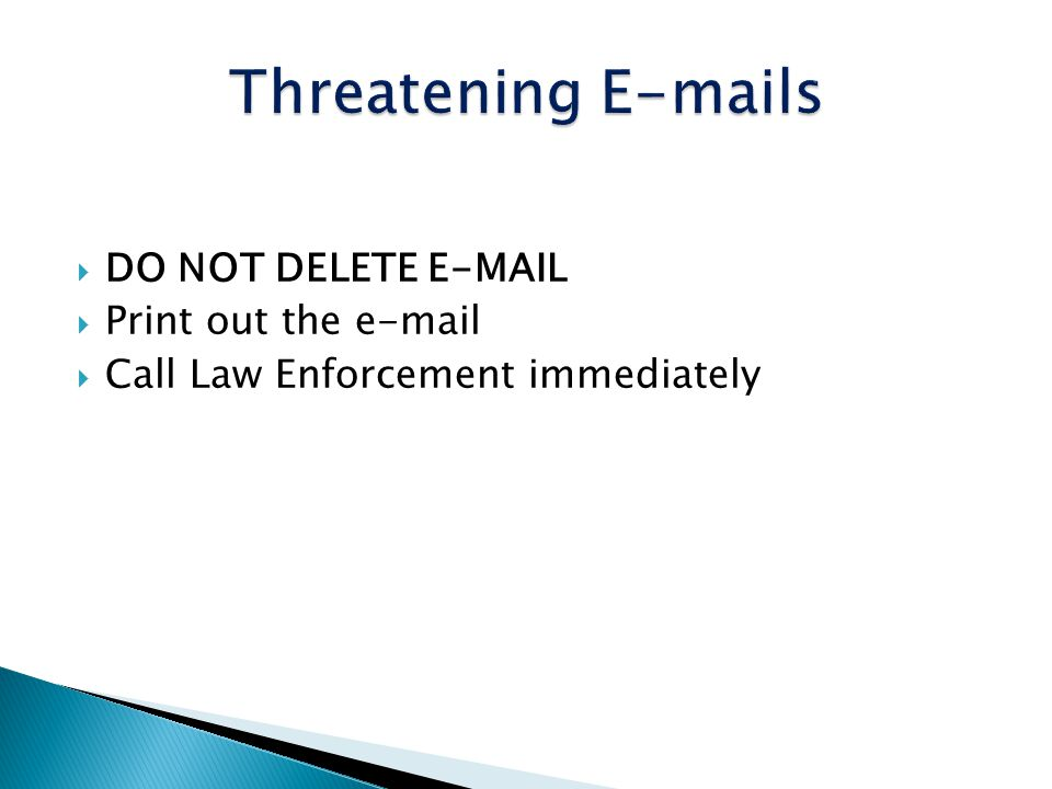 Threatening E-mails DO NOT DELETE E-MAIL Print out the e-mail