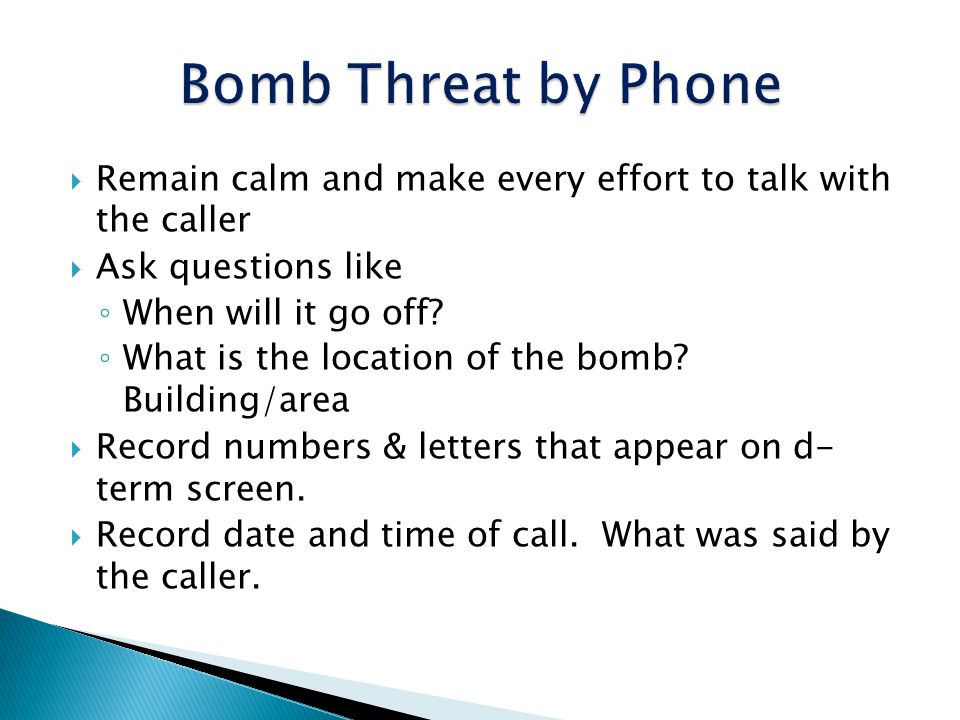 Bomb Threat by Phone Remain calm and make every effort to talk with the caller. Ask questions like.