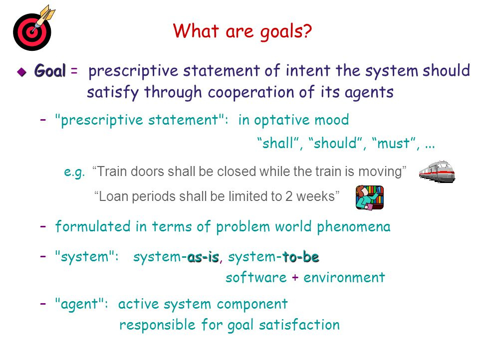 What are goals Goal = prescriptive statement of intent the system should. satisfy through cooperation of its agents.