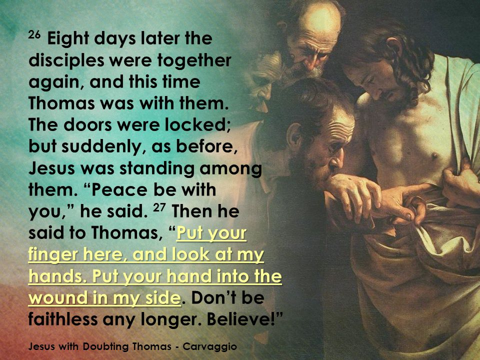 26 Eight days later the disciples were together again, and this time Thomas was with them. The doors were locked; but suddenly, as before, Jesus was standing among them. Peace be with you, he said. 27 Then he said to Thomas, Put your finger here, and look at my hands. Put your hand into the wound in my side. Don't be faithless any longer. Believe!