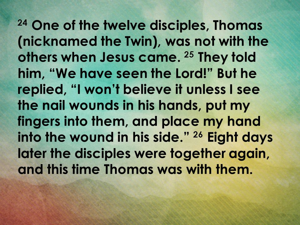 24 One of the twelve disciples, Thomas (nicknamed the Twin), was not with the others when Jesus came. 25 They told him, We have seen the Lord! But he replied, I won't believe it unless I see the nail wounds in his hands, put my fingers into them, and place my hand into the wound in his side. 26 Eight days later the disciples were together again, and this time Thomas was with them.