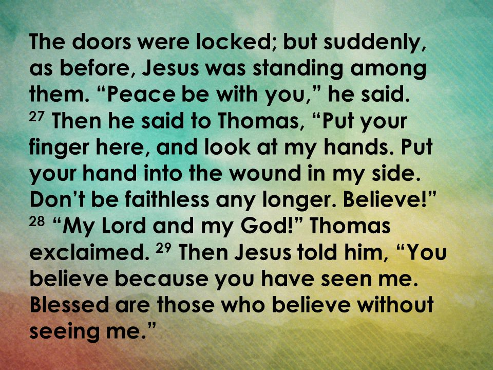 The doors were locked; but suddenly, as before, Jesus was standing among them. Peace be with you, he said.