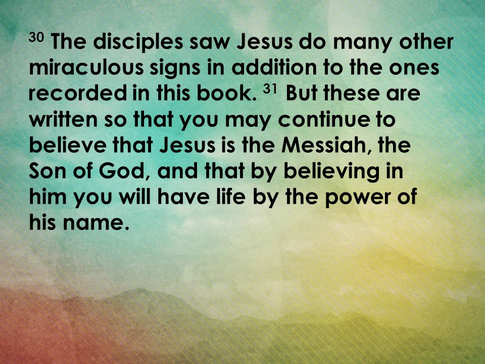 30 The disciples saw Jesus do many other miraculous signs in addition to the ones recorded in this book. 31 But these are written so that you may continue to believe that Jesus is the Messiah, the Son of God, and that by believing in him you will have life by the power of his name.