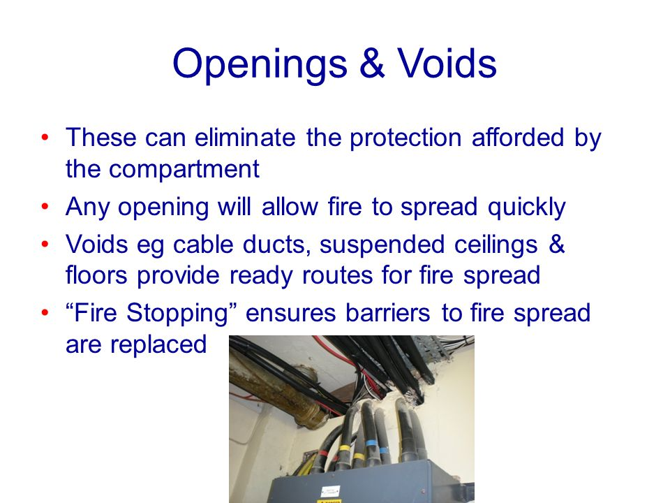 Openings & Voids These can eliminate the protection afforded by the compartment. Any opening will allow fire to spread quickly.