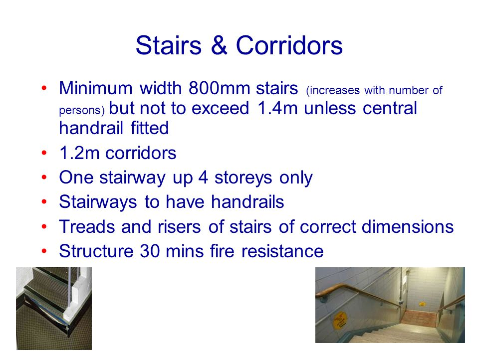 Stairs & Corridors Minimum width 800mm stairs (increases with number of persons) but not to exceed 1.4m unless central handrail fitted.