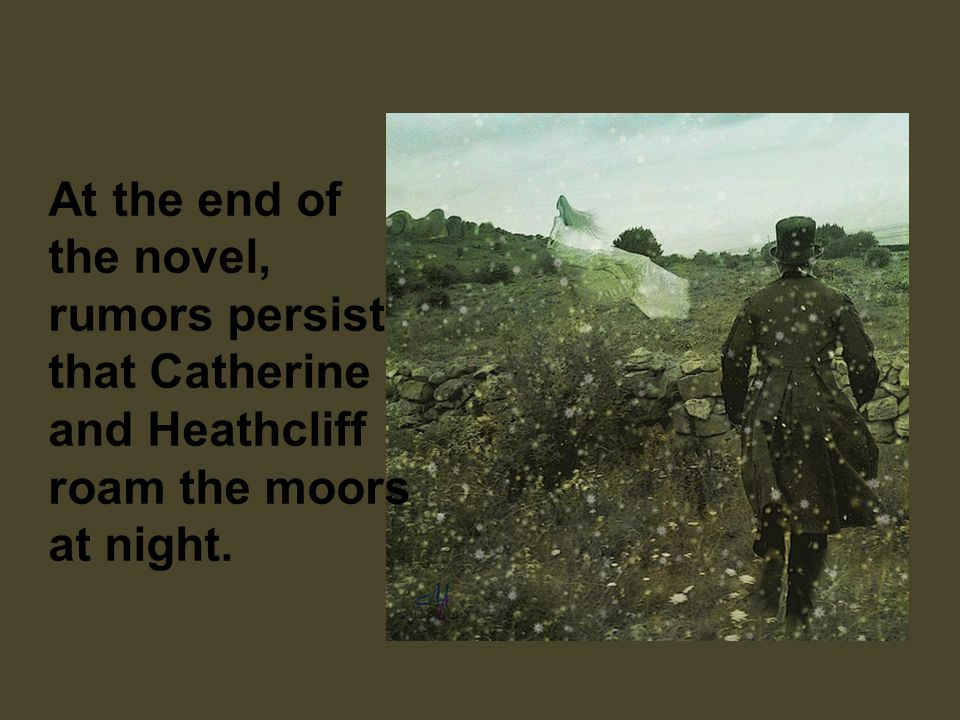 At the end of the novel, rumors persist that Catherine and Heathcliff roam the moors at night.
