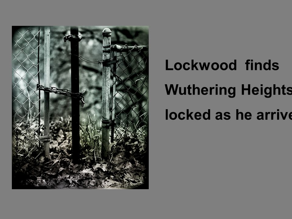 LoLLoc Lockwood finds Wuthering Heights locked as he arrives.