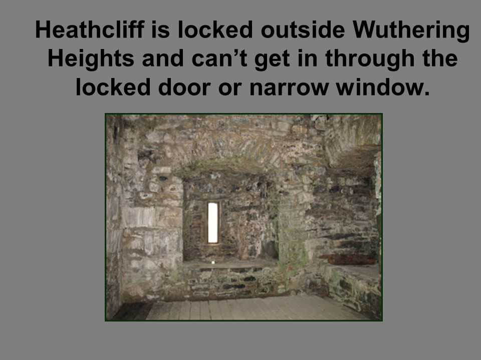 Heathcliff is locked outside Wuthering Heights and can't get in through the locked door or narrow window.