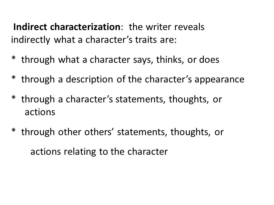 Indirect characterization: the writer reveals indirectly what a character's traits are: