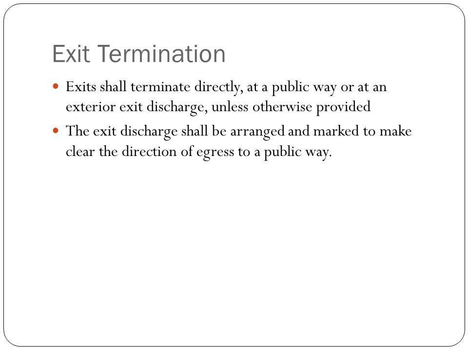 Exit Termination Exits shall terminate directly, at a public way or at an exterior exit discharge, unless otherwise provided.