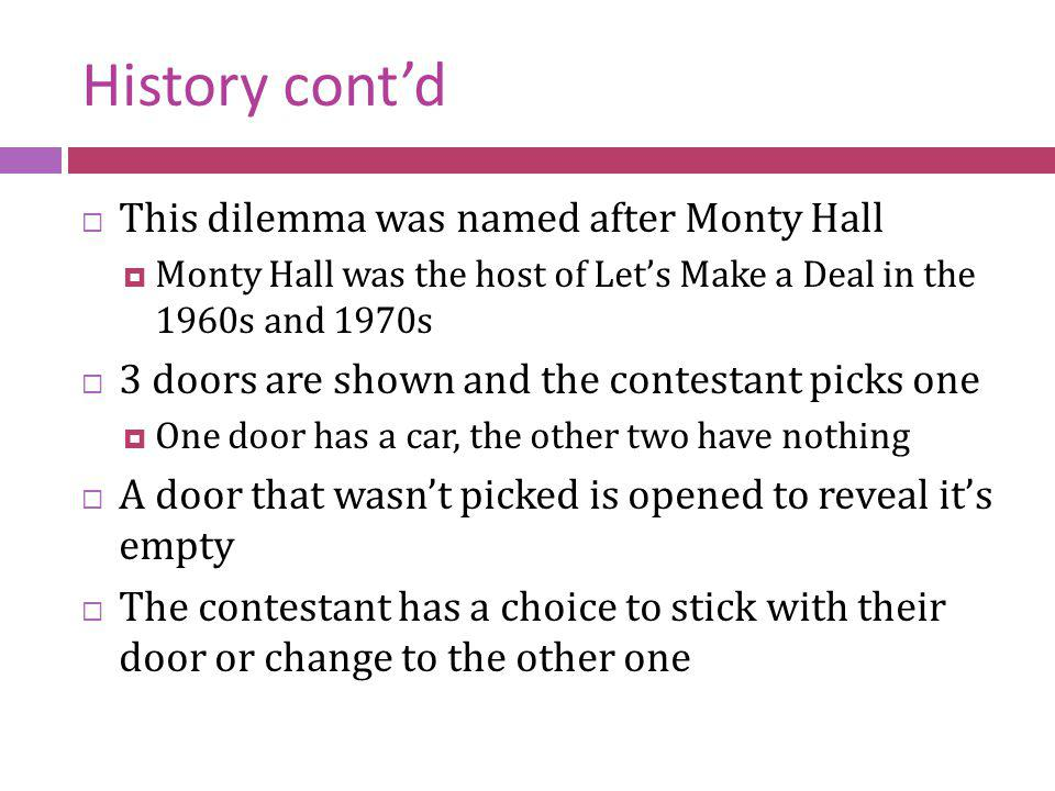 History cont'd This dilemma was named after Monty Hall