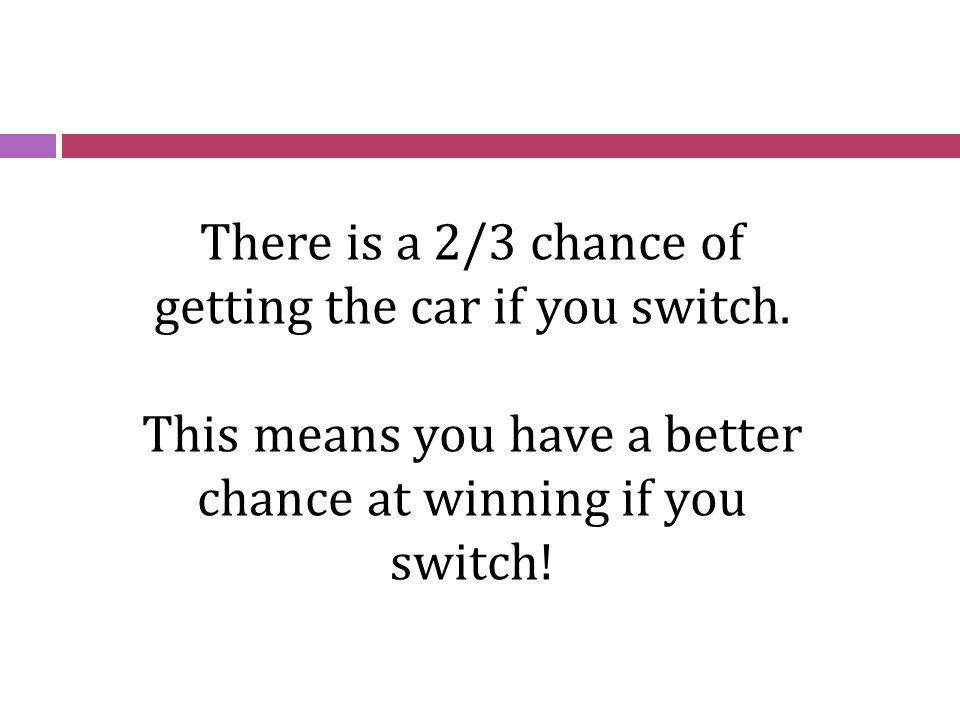 There is a 2/3 chance of getting the car if you switch.