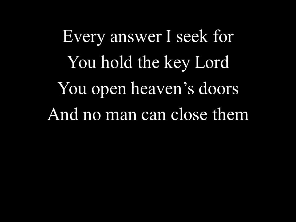 Every answer I seek for You hold the key Lord You open heaven's doors And no man can close them