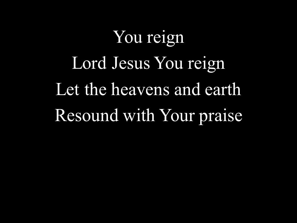You reign Lord Jesus You reign Let the heavens and earth Resound with Your praise