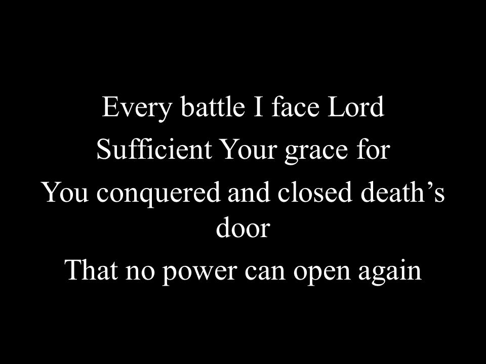 Every battle I face Lord Sufficient Your grace for You conquered and closed death's door That no power can open again