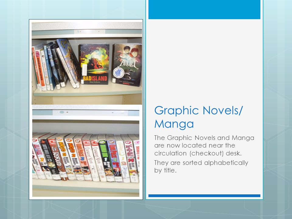 Graphic Novels/ Manga The Graphic Novels and Manga are now located near the circulation (checkout) desk.
