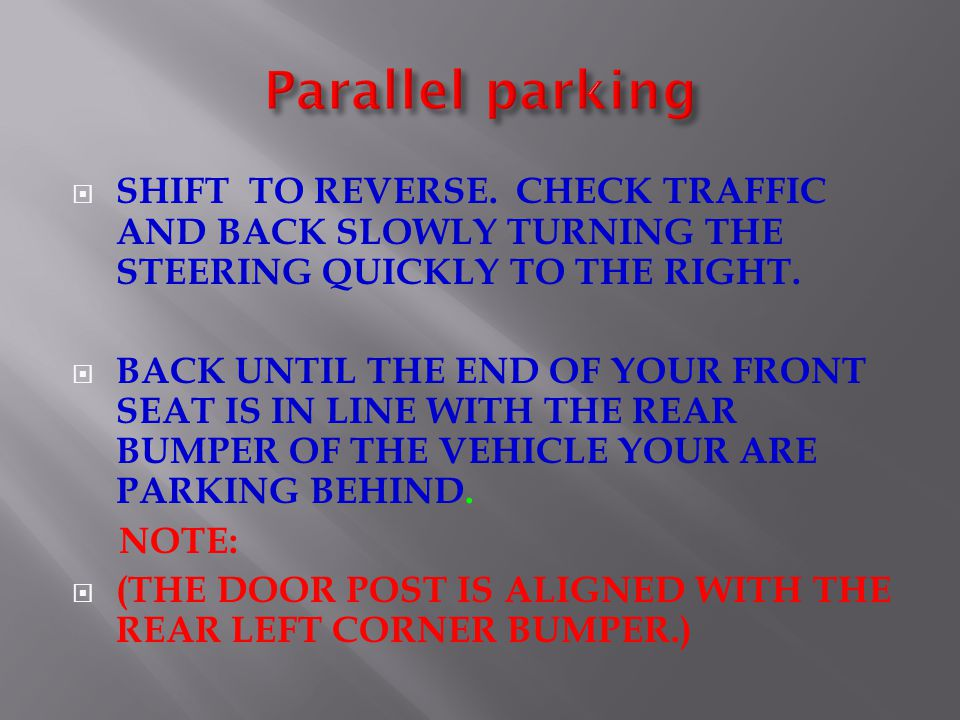Parallel parking SHIFT TO REVERSE. CHECK TRAFFIC AND BACK SLOWLY TURNING THE STEERING QUICKLY TO THE RIGHT.
